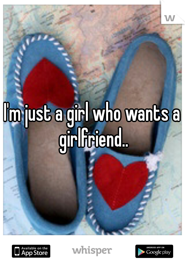 I'm just a girl who wants a girlfriend..