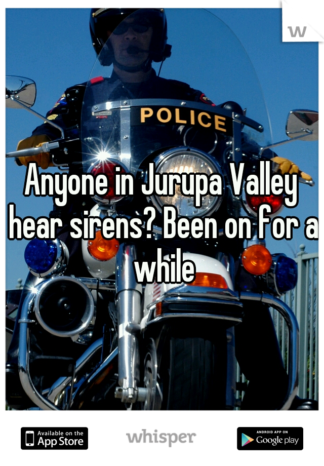 Anyone in Jurupa Valley hear sirens? Been on for a while