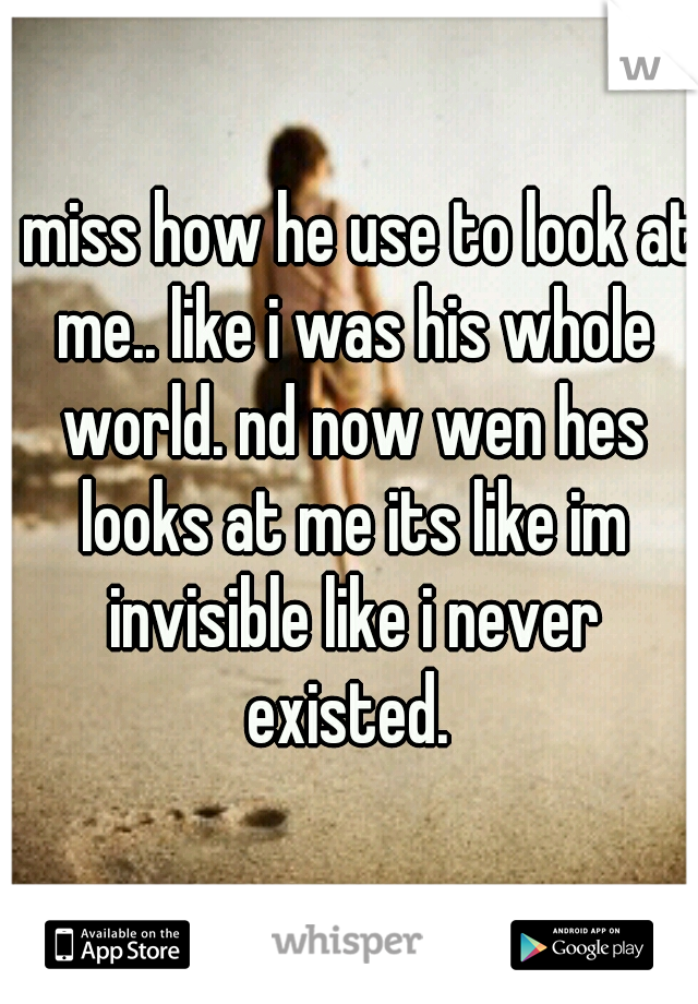 i miss how he use to look at me.. like i was his whole world. nd now wen hes looks at me its like im invisible like i never existed.