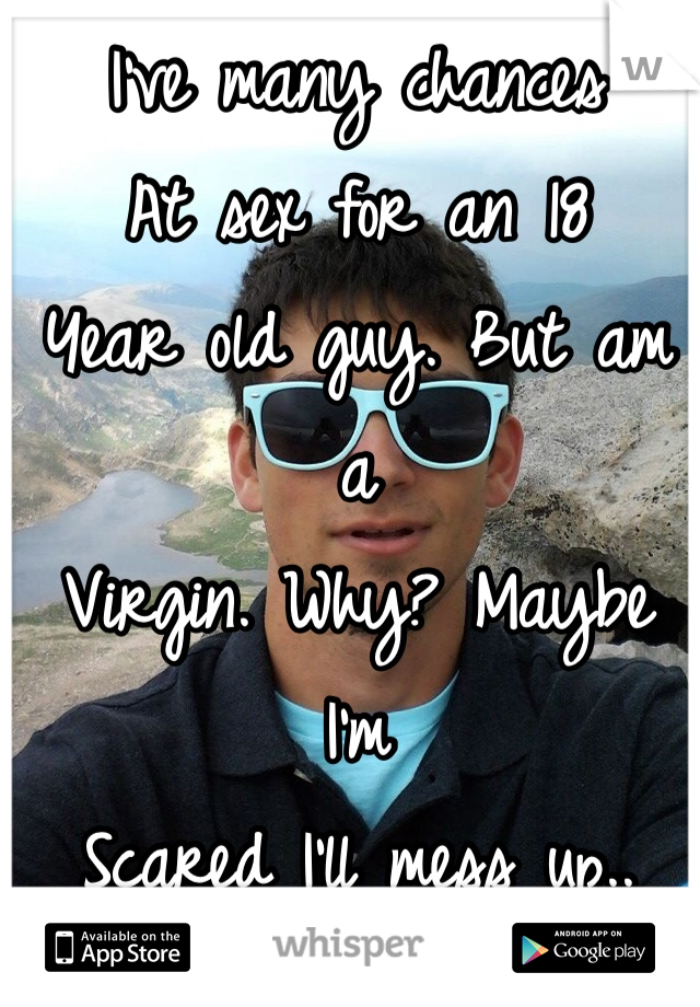 I've many chances  At sex for an 18  Year old guy. But am a Virgin. Why? Maybe I'm  Scared I'll mess up..