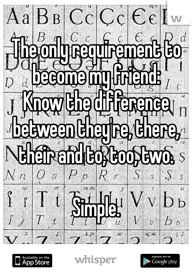 The only requirement to become my friend: Know the difference between they're, there, their and to, too, two.   Simple.