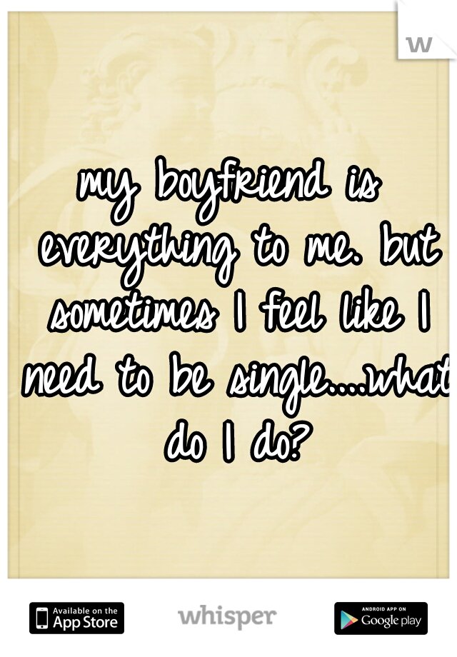 my boyfriend is everything to me. but sometimes I feel like I need to be single....what do I do?