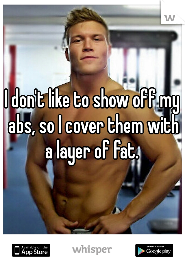 I don't like to show off my abs, so I cover them with a layer of fat.