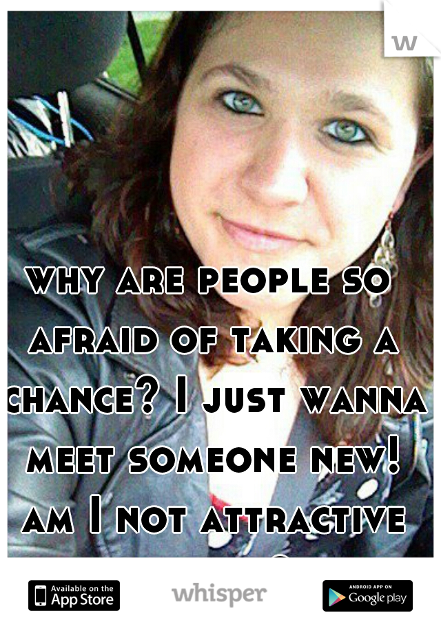 why are people so afraid of taking a chance? I just wanna meet someone new! am I not attractive enough?