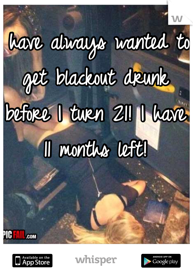 I have always wanted to get blackout drunk before I turn 21! I have 11 months left!