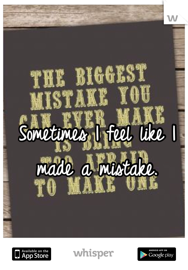 Sometimes I feel like I made a mistake.