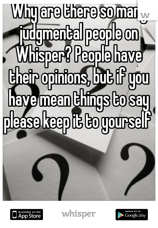 Why are there so many judgmental people on Whisper? People have their opinions, but if you have mean things to say please keep it to yourself
