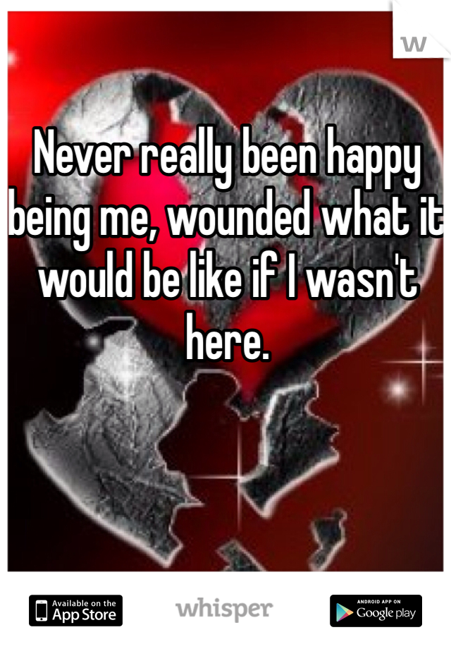 Never really been happy being me, wounded what it would be like if I wasn't here.