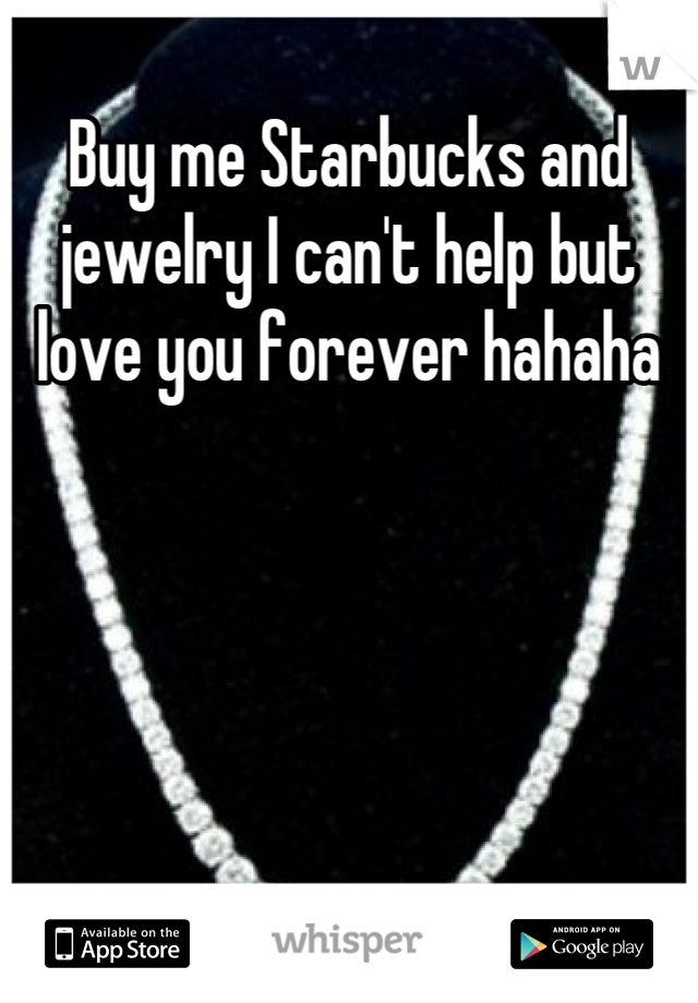 Buy me Starbucks and jewelry I can't help but love you forever hahaha