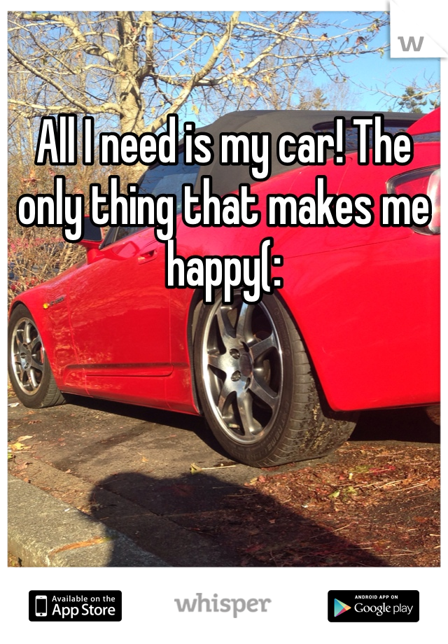 All I need is my car! The only thing that makes me happy(: