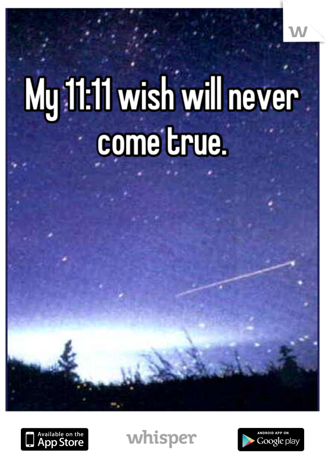 My 11:11 wish will never come true.