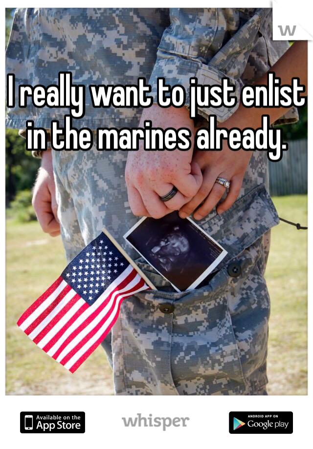 I really want to just enlist in the marines already.