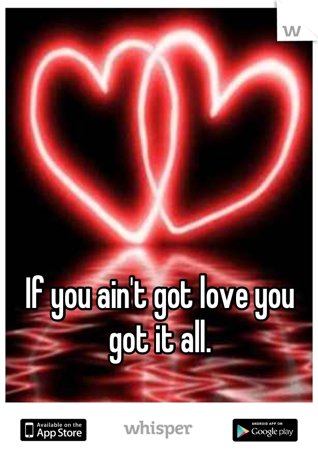If you ain't got love you got it all.