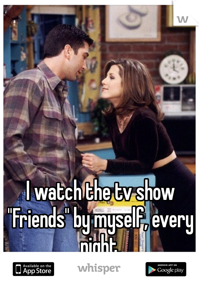 """I watch the tv show """"Friends"""" by myself, every night."""