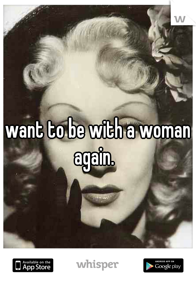 I want to be with a woman again.