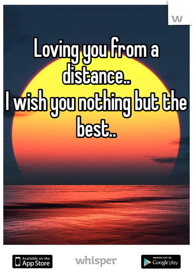 Loving you from a distance.. I wish you nothing but the best..