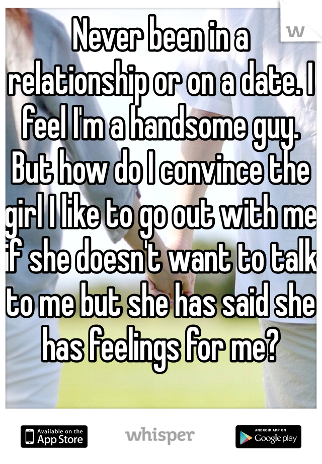 Never been in a relationship or on a date. I feel I'm a handsome guy. But how do I convince the girl I like to go out with me if she doesn't want to talk to me but she has said she has feelings for me?