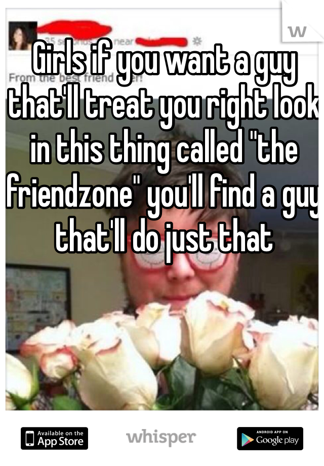 "Girls if you want a guy that'll treat you right look in this thing called ""the friendzone"" you'll find a guy that'll do just that"