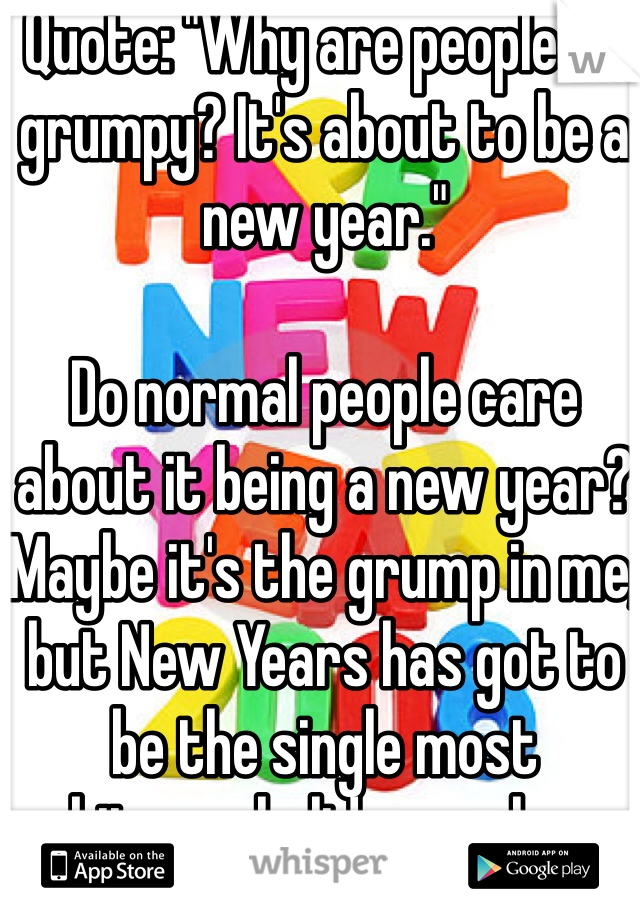 "Quote: ""Why are people so grumpy? It's about to be a new year.""   Do normal people care about it being a new year? Maybe it's the grump in me, but New Years has got to be the single most arbitrary holiday we have."