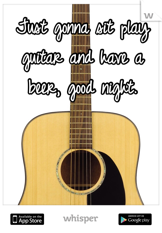 Just gonna sit play guitar and have a beer, good night.