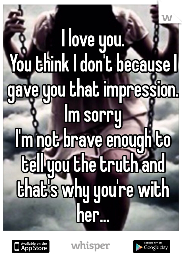I love you.  You think I don't because I gave you that impression. Im sorry I'm not brave enough to tell you the truth and that's why you're with her...