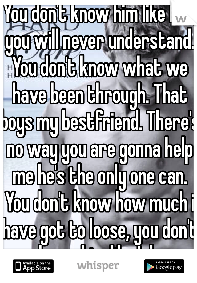 You don't know him like I do, you will never understand. You don't know what we have been through. That boys my bestfriend. There's no way you are gonna help me he's the only one can. You don't know how much i have got to loose, you don't know him like I do