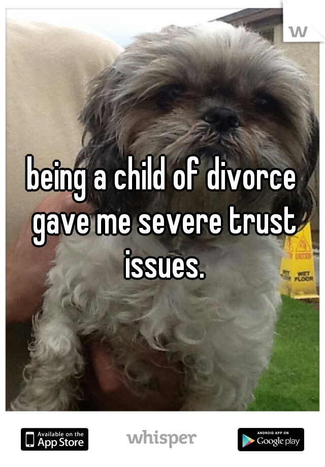 being a child of divorce gave me severe trust issues.