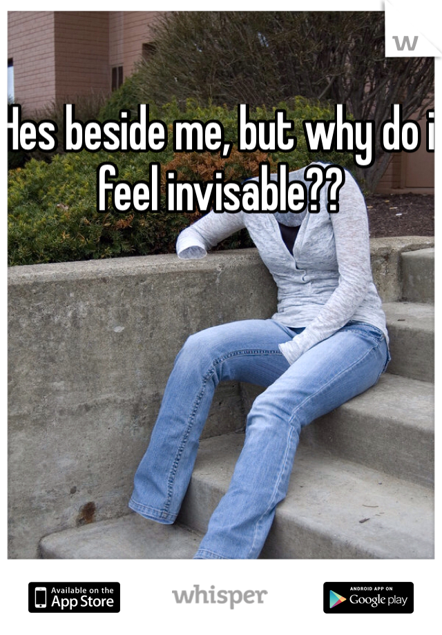 Hes beside me, but why do i feel invisable??