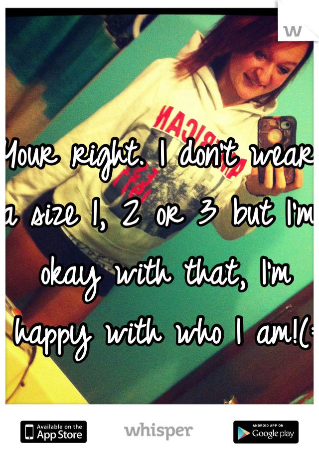 Your right. I don't wear a size 1, 2 or 3 but I'm okay with that, I'm happy with who I am!(:
