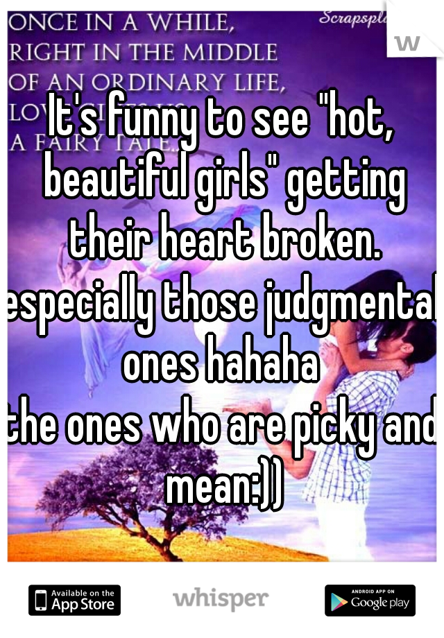 """It's funny to see """"hot, beautiful girls"""" getting their heart broken.   especially those judgmental ones hahaha  the ones who are picky and mean:))"""
