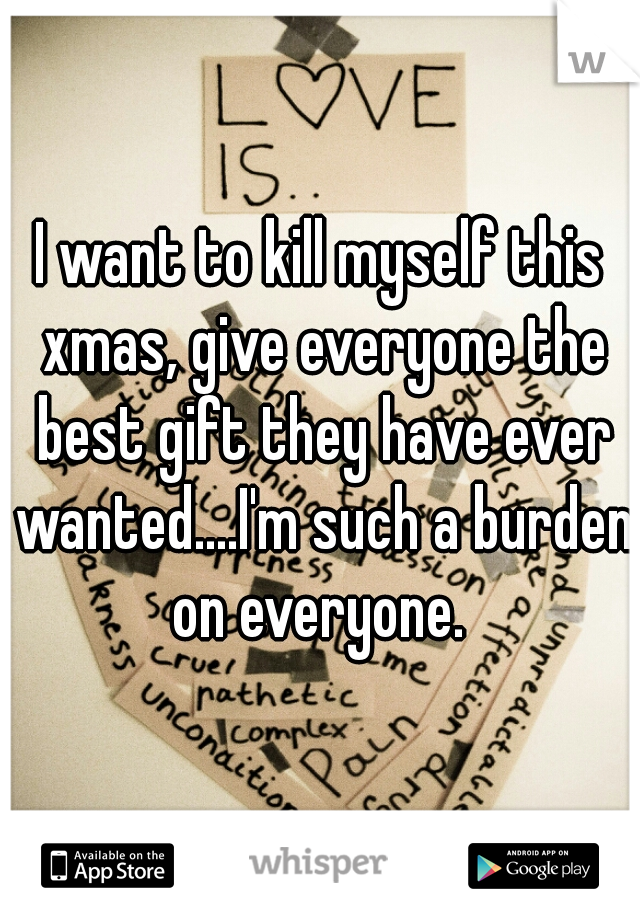 I want to kill myself this xmas, give everyone the best gift they have ever wanted....I'm such a burden on everyone.