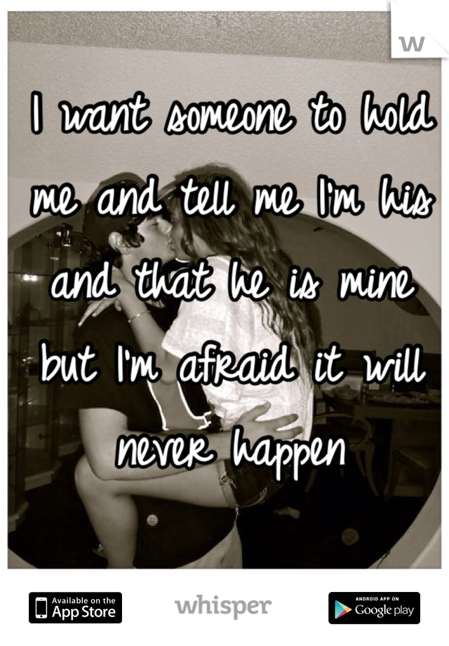 I want someone to hold me and tell me I'm his and that he is mine but I'm afraid it will never happen