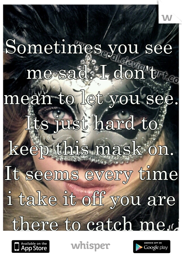 Sometimes you see me sad. I don't mean to let you see. Its just hard to keep this mask on. It seems every time i take it off you are there to catch me.