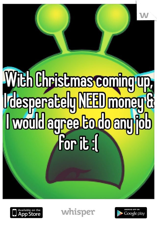 With Christmas coming up, I desperately NEED money & I would agree to do any job for it :(