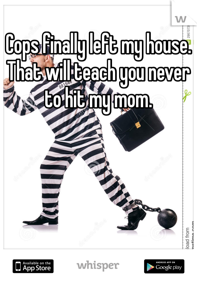 Cops finally left my house.  That will teach you never to hit my mom.