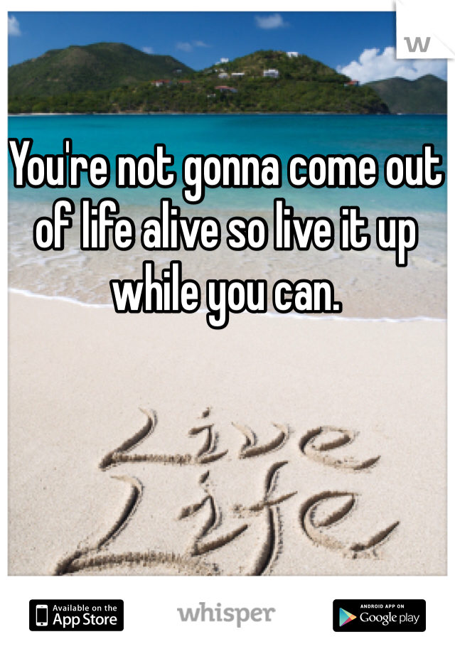 You're not gonna come out of life alive so live it up while you can.