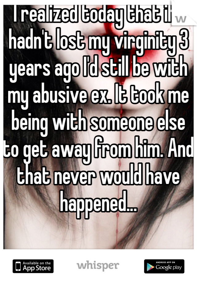 I realized today that if I hadn't lost my virginity 3 years ago I'd still be with my abusive ex. It took me being with someone else to get away from him. And that never would have happened...