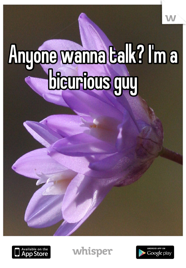 Anyone wanna talk? I'm a bicurious guy