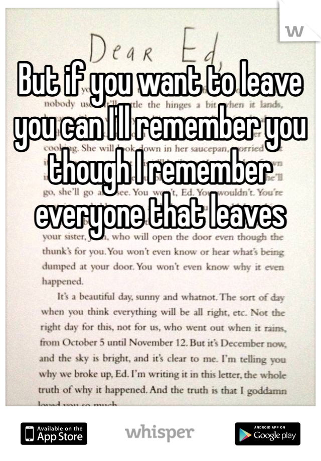 But if you want to leave you can I'll remember you though I remember everyone that leaves