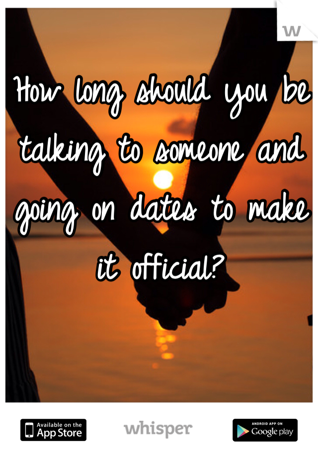 How long should you be talking to someone and going on dates to make it official?