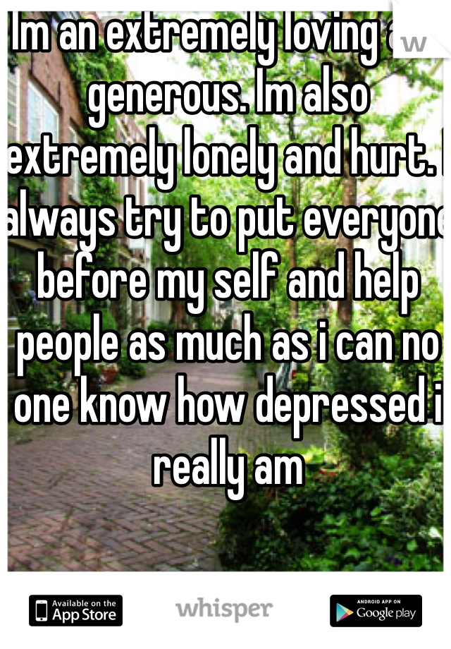 Im an extremely loving and generous. Im also extremely lonely and hurt. I always try to put everyone before my self and help people as much as i can no one know how depressed i really am