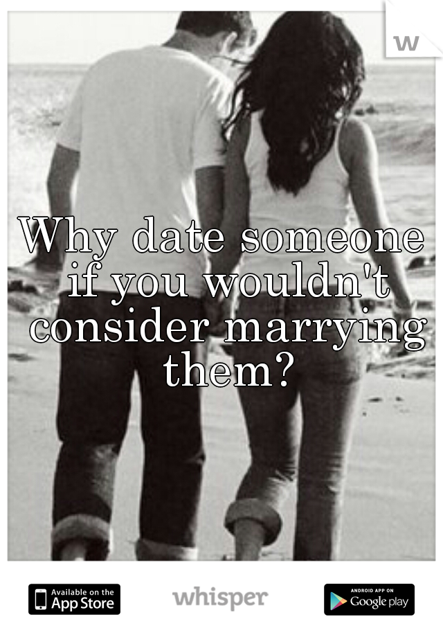 Why date someone if you wouldn't consider marrying them?