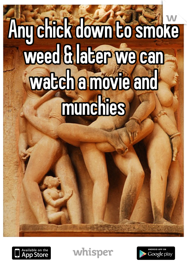 Any chick down to smoke weed & later we can watch a movie and munchies