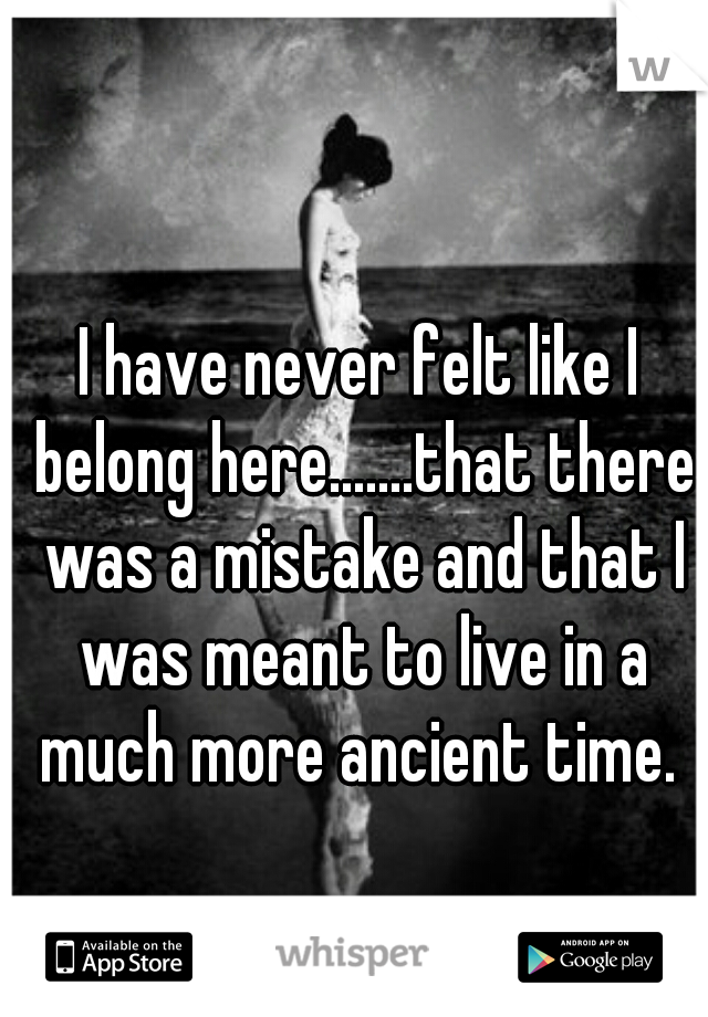 I have never felt like I belong here.......that there was a mistake and that I was meant to live in a much more ancient time.