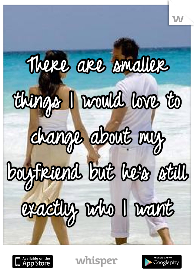 There are smaller things I would love to change about my boyfriend but he's still exactly who I want