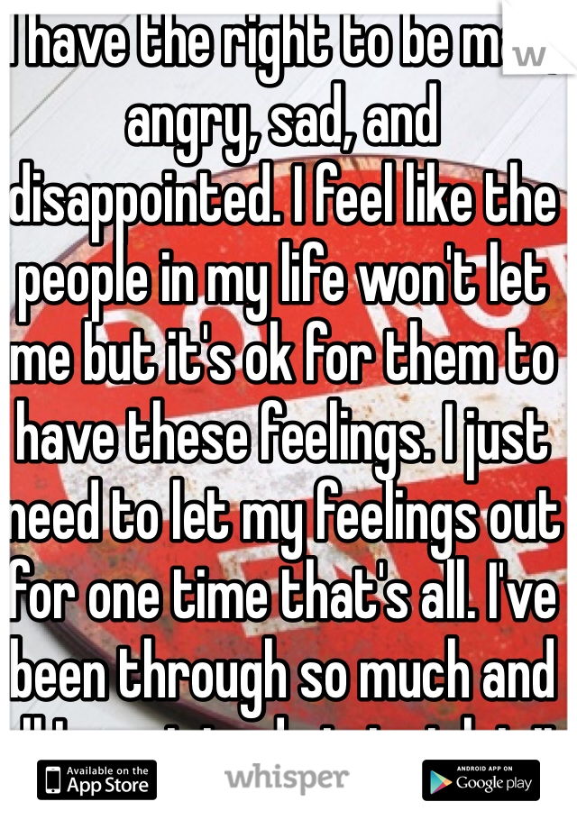 I have the right to be mad, angry, sad, and disappointed. I feel like the people in my life won't let me but it's ok for them to have these feelings. I just need to let my feelings out for one time that's all. I've been through so much and all I want to do is just let it out
