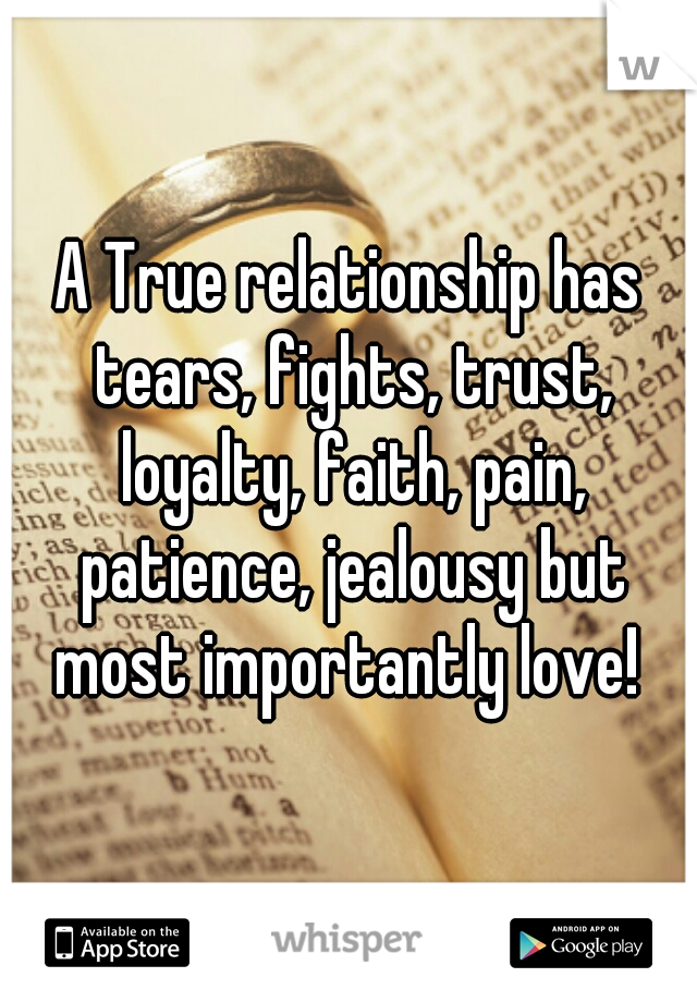 A True relationship has tears, fights, trust, loyalty, faith, pain, patience, jealousy but most importantly love! ♡