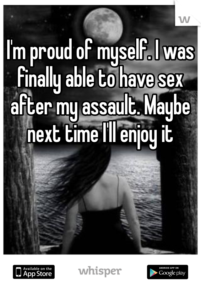 I'm proud of myself. I was finally able to have sex after my assault. Maybe next time I'll enjoy it