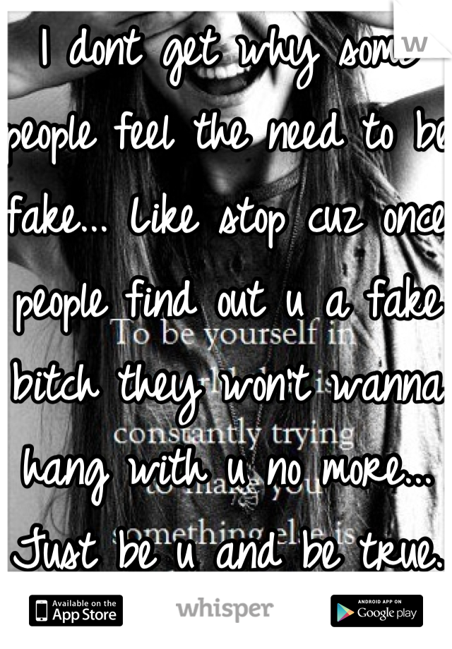 I dont get why some people feel the need to be fake... Like stop cuz once people find out u a fake bitch they won't wanna hang with u no more... Just be u and be true.