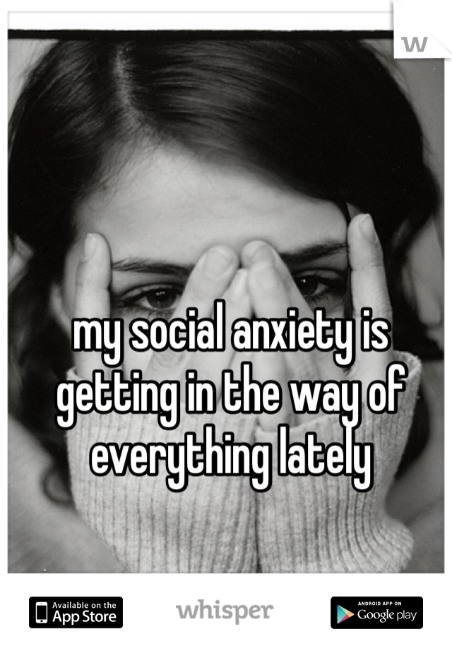 my social anxiety is getting in the way of everything lately